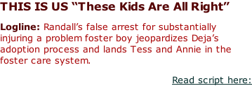 "THIS IS US ""These Kids Are All Right""  Logline: Randall's false arrest for substantially injuring a problem foster boy jeopardizes Deja's adoption process and lands Tess and Annie in the foster care system. Read script here:"