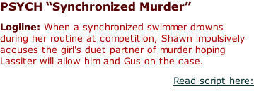 "PSYCH ""Synchronized Murder""  Logline: When a synchronized swimmer drowns during her routine at competition, Shawn impulsively accuses the girl's duet partner of murder hoping Lassiter will allow him and Gus on the case. Read script here:"