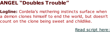 "ANGEL ""Doubles Trouble""  Logline: Cordelia's mothering instincts surface when a demon clones himself to end the world, but doesn't count on the clone being sweet and childlike. Read script here:"