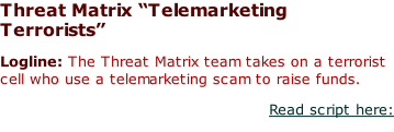"Threat Matrix ""Telemarketing Terrorists"" Logline: The Threat Matrix team takes on a terrorist cell who use a telemarketing scam to raise funds. Read script here:"